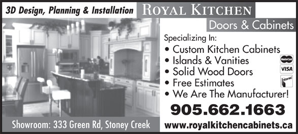 Royal Kitchen Doors & Cabinets (905-662-1663) - Display Ad - 3D Design, Planning & Installation Royal Kitchen Doors & Cabinets Specializing In: Custom Kitchen Cabinets Islands & Vanities Solid Wood Doors Free Estimates We Are The Manufacturer! 905.662.1663 Showroom: 333 Green Rd, Stoney Creek www.royalkitchencabinets.ca