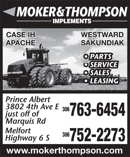 Moker & Thompson Implements Ltd (306-763-6454) - Annonce illustrée======= - CASE IH WESTWARD APACHE SAKUNDIAK CASE IH WESTWARD APACHE SAKUNDIAK PARTS SERVICE SALES LEASING Prince Albert 3802 4th Ave E 306 763-6454 just off of Marquis Rd Melfort 306 Highway 6 S 752-2273 www.mokerthompson.com PARTS SERVICE SALES LEASING Prince Albert 3802 4th Ave E 306 763-6454 just off of Marquis Rd Melfort 306 Highway 6 S 752-2273 www.mokerthompson.com