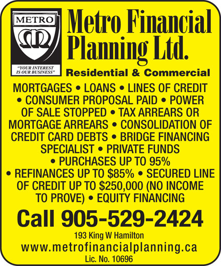 Metro Financial Planning Ltd (905-529-2424) - Annonce illustrée======= - CONSUMER PROPOSAL PAID   POWER OF SALE STOPPED   TAX ARREARS OR MORTGAGE ARREARS   CONSOLIDATION OF CREDIT CARD DEBTS   BRIDGE FINANCING SPECIALIST   PRIVATE FUNDS PURCHASES UP TO 95% REFINANCES UP TO $85%   SECURED LINE OF CREDIT UP TO $250,000 (NO INCOME TO PROVE)   EQUITY FINANCING Call 905-529-2424 193 King W Hamilton www.metrofinancialplanning.ca Lic. No. 10696 Residential & Commercial MORTGAGES   LOANS   LINES OF CREDIT TO PROVE)   EQUITY FINANCING Call 905-529-2424 193 King W Hamilton www.metrofinancialplanning.ca Lic. No. 10696 REFINANCES UP TO $85%   SECURED LINE OF CREDIT UP TO $250,000 (NO INCOME Residential & Commercial MORTGAGES   LOANS   LINES OF CREDIT CONSUMER PROPOSAL PAID   POWER OF SALE STOPPED   TAX ARREARS OR MORTGAGE ARREARS   CONSOLIDATION OF CREDIT CARD DEBTS   BRIDGE FINANCING SPECIALIST   PRIVATE FUNDS PURCHASES UP TO 95%