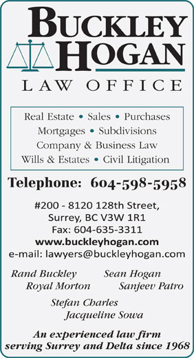 Buckley Hogan Law Office (604-635-3000) - Annonce illustrée======= - Real Estate   Sales   Purchases Mortgages   Subdivisions Company & Business Law Wills & Estates   Civil Litigation Telephone:  604-598-5958 Rand Buckley Sean Hogan Royal Morton Sanjeev Patro Stefan Charles Jacqueline Sowa An experienced law firm serving Surrey and Delta since 1968