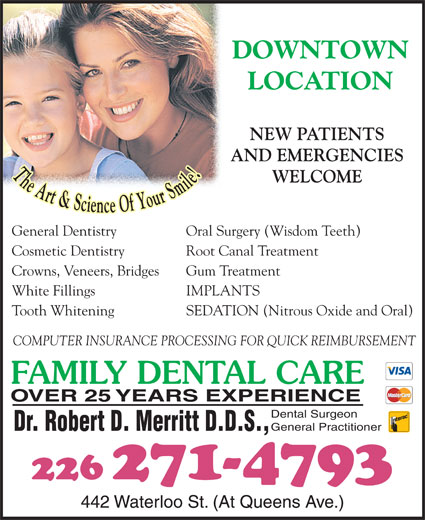 Dr Robert D Merritt (519-672-1360) - Display Ad - DOWNTOWN LOCATION NEW PATIENTS AND EMERGENCIES WELCOME General Dentistry Oral Surgery (Wisdom Teeth) Cosmetic Dentistry Root Canal Treatment Crowns, Veneers, Bridges Gum Treatment White Fillings IMPLANTS Tooth Whitening SEDATION (Nitrous Oxide and Oral) COMPUTER INSURANCE PROCESSING FOR QUICK REIMBURSEMENT FAMILY DENTAL CARE OVER 25 YEARS EXPERIENCE Dental Surgeon General Practitioner Dr. Robert D. Merritt D.D.S., 226 271-4793 442 Waterloo St. (At Queens Ave.)