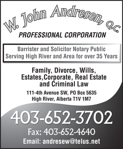 Andresen W John QC (403-652-3702) - Annonce illustrée======= - PROFESSIONAL CORPORATION Barrister and Solicitor Notary Public Serving High River and Area for over 35 Years Family, Divorce, Wills, Estates,Corporate, Real Estate and Criminal Law 111-4th Avenue SW, PO Box 5635 High River, Alberta T1V 1M7 403-652-3702 Fax: 403-652-4640 Email: andresew@telus.net