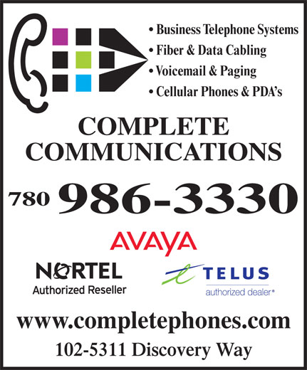Complete Communications Inc (780-986-3330) - Annonce illustrée======= - Business Telephone Systems Fiber & Data Cabling Voicemail & Paging Cellular Phones & PDA s COMPLETE COMMUNICATIONS 780 986-3330 www.completephones.com 102-5311 Discovery Way