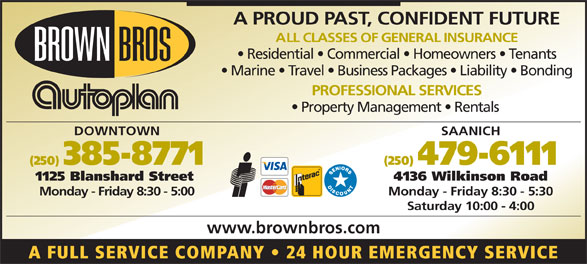 Brown Bros Agencies (250-385-8771) - Display Ad - A PROUD PAST, CONFIDENT FUTURE ALL CLASSES OF GENERAL INSURANCE Residential   Commercial   Homeowners   Tenants Marine   Travel   Business Packages   Liability   Bonding PROFESSIONAL SERVICES Property Management   Rentals SAANICH (250) 385-8771 (250) 479-6111 1125 Blanshard Street 4136 Wilkinson Road Monday - Friday 8:30 - 5:00 Monday - Friday 8:30 - 5:30 Saturday 10:00 - 4:00 www.brownbros.com A FULL SERVICE COMPANY   24 HOUR EMERGENCY SERVICE DOWNTOWN