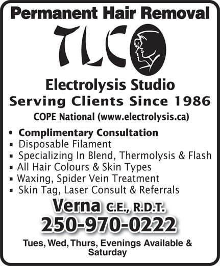 TLC Electrolysis (250-970-0222) - Display Ad - Permanent Hair Removal Electrolysis Studio Serving Clients Since 1986 COPE National (www.electrolysis.ca) Complimentary Consultation Disposable Filament Specializing In Blend, Thermolysis & Flash All Hair Colours & Skin Types Waxing, Spider Vein Treatment Skin Tag, Laser Consult & Referrals Verna C.E., R.D.T. 250-970-0222 Tues, Wed, Thurs, Evenings Available & Saturday