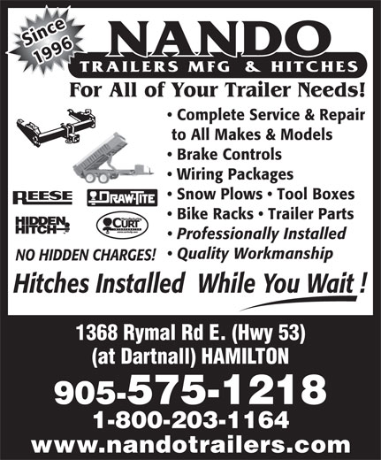 Nando Trailers Manufacturing And Hitches (905-575-1218) - Display Ad - NO HIDDEN CHARGES! Hitches Installed  While You Wait ! 1368 Rymal Rd E. (Hwy 53) (at Dartnall) HAMILTON 905-575-1218 1-800-203-1164 www.nandotrailers.com nSice 1996 For All of Your Trailer Needs! Complete Service & Repair to All Makes & Models Brake Controls Wiring Packages Snow Plows   Tool Boxes Bike Racks   Trailer Parts Professionally Installed Quality Workmanship