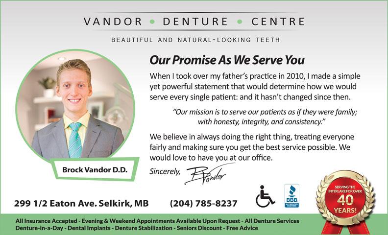 Vandor Denture Centre (204-482-6698) - Annonce illustrée======= - Our Promise As We Serve You Brock Vandor D.D. 299 1/2 Eaton Ave. Selkirk, MB          (204) 785-8237 Our Promise As We Serve You Brock Vandor D.D. 299 1/2 Eaton Ave. Selkirk, MB          (204) 785-8237