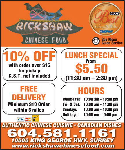 Rickshaw Chinese Food Whalley 2005 Ltd (604-581-1161) - Annonce illustrée======= - 2008 LUNCH SPECIAL 10% OFF from with order over $15 for pickup $5.50 G.S.T. not included (11:30 am - 2:30 pm) FREE HOURS DELIVERY Weekdays 10:00 am - 10:00 pm Fri. & Sat. 10:00 am - 11:00 pm Minimum $18 Order Sundays 10:00 am - 10:00 pm within 5 miles Holidays 10:00 am -  9:00 pm AUTHENTIC CHINESE CUISINE   CANADIAN DISHESAUTHENTIC CHINESE CUISINE   CANADIAN DISHES 604.581.1161 10505 KING GEORGE HWY. SURREY10505 KING GEORGE HWY. SURRE www.rickshawchinesefood.comwww.rickshawchinesefood.com 2008 LUNCH SPECIAL 10% OFF from with order over $15 for pickup $5.50 G.S.T. not included (11:30 am - 2:30 pm) FREE HOURS DELIVERY Weekdays 10:00 am - 10:00 pm Fri. & Sat. 10:00 am - 11:00 pm Minimum $18 Order Sundays 10:00 am - 10:00 pm within 5 miles Holidays 10:00 am -  9:00 pm AUTHENTIC CHINESE CUISINE   CANADIAN DISHESAUTHENTIC CHINESE CUISINE   CANADIAN DISHES 604.581.1161 10505 KING GEORGE HWY. SURREY10505 KING GEORGE HWY. SURRE www.rickshawchinesefood.comwww.rickshawchinesefood.com