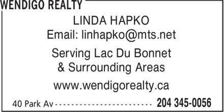 Wendigo Realty (204-345-0056) - Display Ad - LINDA HAPKO Email: linhapko@mts.net Serving Lac Du Bonnet & Surrounding Areas www.wendigorealty.ca