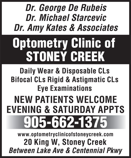 De Rubeis & Starcevic (905-662-1375) - Display Ad - Dr. George De Rubeis Dr. Michael Starcevic Dr. Amy Kates & Associates Optometry Clinic of STONEY CREEK Daily Wear & Disposable CLs Bifocal CLs Rigid & Astigmatic CLs Eye Examinations NEW PATIENTS WELCOME EVENING & SATURDAY APPTS 905-662-1375 www.optometryclinicofstoneycreek.com 20 King W, Stoney Creek Between Lake Ave & Centennial Pkwy