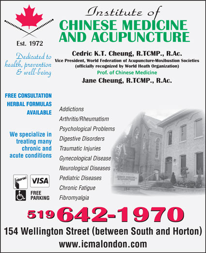 Institute Of Chinese Medicine & Acupuncture (519-642-1970) - Display Ad - FREE CONSULTATION HERBAL FORMULAS Addictions AVAILABLE Arthritis/Rheumatism Psychological Problems We specialize in Digestive Disorders treating many Traumatic Injuries chronic and acute conditions Gynecological Diseasee Neurological Diseasess Pediatric Diseases Chronic Fatigue Fibromyalgia 519 642-1970 154 Wellington Street between South and Horton www.icmalondon.com