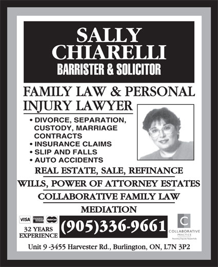 Chiarelli Sally (905-336-9661) - Annonce illustrée======= - FAMILY LAW & PERSONAL INJURY LAWYER DIVORCE, SEPARATION, CUSTODY, MARRIAGE CONTRACTS INSURANCE CLAIMS SLIP AND FALLS AUTO ACCIDENTS REAL ESTATE, SALE, REFINANCE WILLS, POWER OF ATTORNEY ESTATES COLLABORATIVE FAMILY LAW MEDIATION (905)336-9661 32 YEARS COLLABORATIVE PRACTICE EXPERIENCE Resolving Disputes Respectfully Unit 9 -3455 Harvester Rd., Burlington, ON, L7N 3P2