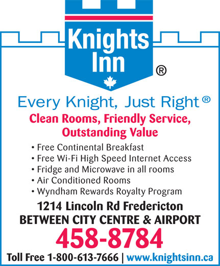 Knights Inn (506-458-8784) - Annonce illustrée======= - Clean Rooms, Friendly Service, Outstanding Value Free Continental Breakfast Free Wi-Fi High Speed Internet Access Fridge and Microwave in all rooms Air Conditioned Rooms Wyndham Rewards Royalty Program 1214 Lincoln Rd Fredericton BETWEEN CITY CENTRE & AIRPORT 458-8784 Toll Free 1-800-613-7666 www.knightsinn.ca