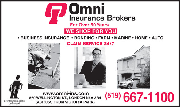 Omni Insurance Brokers (519-667-1100) - Annonce illustrée======= - For Over 50 Years BUSINESS INSURANCE    BONDING   FARM   MARINE   HOME   AUTO CLAIM SERVICE 24/7 www.omni-ins.com (519) 560 WELLINGTON ST., LONDON N6A 3R4 667-1100 (ACROSS FROM VICTORIA PARK)