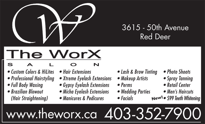 The WorX (403-352-7900) - Annonce illustrée======= - 3615 - 50th Avenue Red Deer Custom Colors & HiLites Hair Extensions Lash & Brow Tinting Photo Shoots Professional Hairstyling Xtreme Eyelash Extensions Makeup Artists Spray Tanning Full Body Waxing Gypsy Eyelash Extensions Perms Retail Center Brazilian Blowout Micha Eyelash Extensions Wedding Parties Men s Haircuts (Hair Straightening) Manicures & Pedicures Facials $99 Teeth Whitening www.theworx.ca 403-352-7900