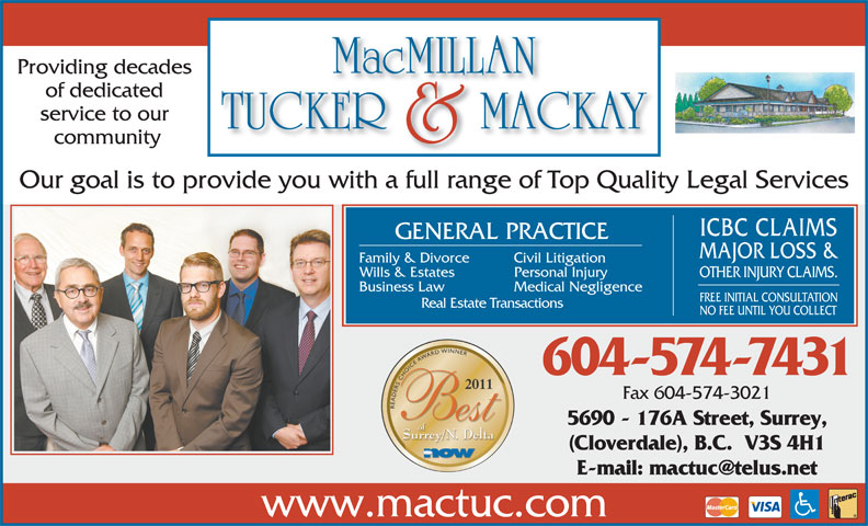 MacMillan Tucker & Mackay (604-574-7431) - Annonce illustrée======= - of dedicated service to our community Our goal is to provide you with a full range of Top Quality Legal Services ICBC CLAIMS GENERAL PRACTICE MAJOR LOSS & Family & Divorce Civil Litigation Wills & Estates Personal Injury OTHER INJURY CLAIMS. Business Law Medical Negligence FREE INITIAL CONSULTATION Real Estate Transactions NO FEE UNTIL YOU COLLECT 604-574-7431 5690 - 176A Street, Surrey, (Cloverdale), B.C.  V3S 4H1 www.mactuc.com Providing decades Fax 604-574-3021