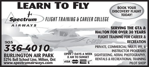 Spectrum Airways (905-336-4010) - Display Ad - DISCOVERY FLIGHT TODAY! BOOK YOUR SERVING THE GTA & HALTON FOR OVER 30 YEARS FLIGHT TRAINING FOR CAREER & RECREATION PRIVATE, COMMERCIAL, MULTI, IFR, & INSTRUCTOR PROGRAMS OPEN 7 DAYS A WEEK SIGHTSEEING, AERIAL PHOTOGRAPHY, BURLINGTON AIR PARK 8 AM TO SUNSET RENTALS & RECREATIONAL TRAINING 5296 Bell School Line, Milton, Ont www.spectrumairways.com PILOT SHOP BOOK YOUR DISCOVERY FLIGHT TODAY! SERVING THE GTA & HALTON FOR OVER 30 YEARS FLIGHT TRAINING FOR CAREER & RECREATION PRIVATE, COMMERCIAL, MULTI, IFR, & INSTRUCTOR PROGRAMS OPEN 7 DAYS A WEEK SIGHTSEEING, AERIAL PHOTOGRAPHY, BURLINGTON AIR PARK 8 AM TO SUNSET RENTALS & RECREATIONAL TRAINING 5296 Bell School Line, Milton, Ont www.spectrumairways.com PILOT SHOP