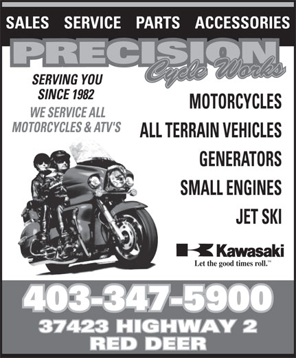 Precision Cycle Works (403-347-5900) - Annonce illustrée======= - SALES    SERVICE    PARTS    ACCESSORIES SERVING YOU SINCE 1982 MOTORCYCLES WE SERVICE ALL MOTORCYCLES & ATV'S ALL TERRAIN VEHICLES GENERATORS SMALL ENGINES JET SKI TM Let the good times roll. 403-347-5900 37423 HIGHWAY 2 RED DEER SALES    SERVICE    PARTS    ACCESSORIES SERVING YOU SINCE 1982 MOTORCYCLES WE SERVICE ALL MOTORCYCLES & ATV'S ALL TERRAIN VEHICLES GENERATORS SMALL ENGINES JET SKI TM Let the good times roll. 403-347-5900 37423 HIGHWAY 2 RED DEER
