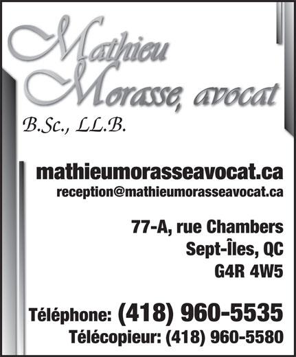 Mathieu Morasse Avocat (418-960-5535) - Annonce illustrée======= - B.Sc., LL.B. mathieumorasseavocat.ca 77-A, rue Chambers Sept-Îles, QC G4R 4W5 Téléphone: (418) 960-5535 Télécopieur: (418) 960-5580