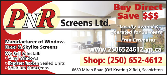 P N R Screens Ltd (250-652-4612) - Display Ad - Buy Direct Save $$$ Screens Ltd. PNRR Locally owned & operated for 32 Years Free Estimates Manufacturer of Window, Door & Skylite Screens www.2506524612.yp.ca We Sell & Install: Vinyl Windows  Vi Shop: (250) 652-4612 Replace Broken Sealed Units  Re Solarium Sunscreens  Sola 6680 Mirah Road (Off Keating X Rd.), Saanichton