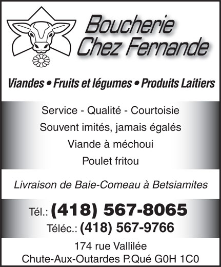 Boucherie Chez Fernande (418-567-8065) - Display Ad - Boucherie Chez Fernande Viandes   Fruits et légumes   Produits Laitiers Service - Qualité - Courtoisie Souvent imités, jamais égalés Viande à méchoui Poulet fritou Livraison de Baie-Comeau à Betsiamites Tél.: (418) 567-8065 Téléc.: (418) 567-9766 174 rue Vallilée Chute-Aux-Outardes P.Qué G0H 1C0