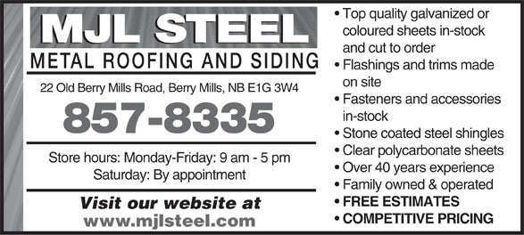 M J L Steel (506-857-8335) - Display Ad - Top quality galvanized or coloured sheets in-stock MJL STEEL and cut to order METAL ROOFING AND SIDIN Flashings and trims made on site 22 Old Berry Mills Road, Berry Mills, NB E1G 3W4 Fasteners and accessories in-stock 857-8335 Stone coated steel shingles Clear polycarbonate sheets Store hours: Monday-Friday: 9 am - 5 pm Over 40 years experience Saturday: By appointment Family owned & operated FREE ESTIMATES Visit our website at COMPETITIVE PRICING www.mjlsteel.com Top quality galvanized or coloured sheets in-stock MJL STEEL and cut to order METAL ROOFING AND SIDIN Flashings and trims made on site 22 Old Berry Mills Road, Berry Mills, NB E1G 3W4 Fasteners and accessories in-stock 857-8335 Stone coated steel shingles Clear polycarbonate sheets Store hours: Monday-Friday: 9 am - 5 pm Over 40 years experience Saturday: By appointment Family owned & operated FREE ESTIMATES Visit our website at COMPETITIVE PRICING www.mjlsteel.com