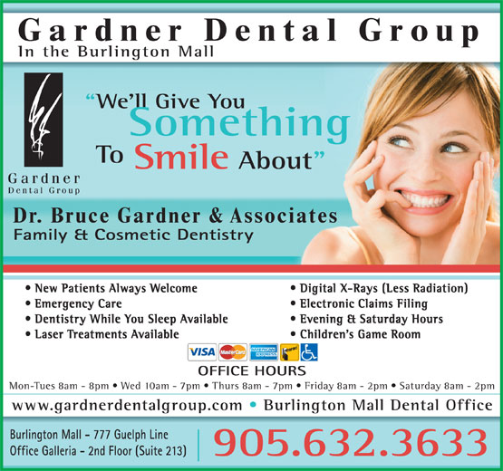 "Gardner Dental Group (905-632-3633) - Annonce illustrée======= - Gardner Dental Group In the Burlington Mall We'll Give You Something To Smile About"" Dr. Bruce Gardner & Associates Family & Cosmetic Dentistry New Patients Always Welcome Digital X-Rays (Less Radiation) Emergency Care Electronic Claims Filing Dentistry While You Sleep Available Evening & Saturday Hours Laser Treatments Available Children's Game Room OFFICE HOURS Mon-Tues 8am - 8pm   Wed 10am - 7pm   Thurs 8am - 7pm   Friday 8am - 2pm   Saturday 8am - 2pm www.gardnerdentalgroup.com Burlington Mall Dental Office Burlington Mall - 777 Guelph Line Office Galleria - 2nd Floor (Suite 213) 905.632.3633"