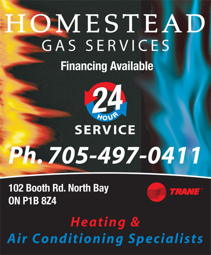 Homestead Gas Services (705-497-0411) - Display Ad - HOMESTEAD GAS SERVICES Financing Available 2424 SERVICE Ph. 705-497-0411 102 Booth Rd. North Bay ON P1B 8Z4 Heating & Air Conditioning Specialists