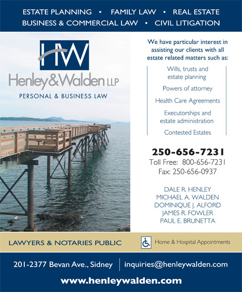 Henley & Walden LLP (250-656-7231) - Annonce illustrée======= - ESTATE PLANNING        FAMILY LAW       REAL ESTATE BUSINESS & COMMERCIAL LAW       CIVIL LITIGATION We have particular interest in assisting our clients with all estate related matters such as: Wills, trusts and estate planning Powers of attorney ESTATE PLANNING        FAMILY LAW       REAL ESTATE BUSINESS & COMMERCIAL LAW       CIVIL LITIGATION We have particular interest in assisting our clients with all estate related matters such as: Wills, trusts and estate planning Powers of attorney Health Care Agreements Executorships and estate administration Contested Estates Toll Free:  800-656-7231 Fax: 250-656-0937 DALE R. HENLEY MICHAEL A. WALDEN DOMINIQUE J. ALFORD JAMES R. FOWLER PAUL E. BRUNETTA Home & Hospital Appointments LAWYERS & NOTARIES PUBLIC 201-2377 Bevan Ave., Sidney Executorships and estate administration Contested Estates Toll Free:  800-656-7231 Fax: 250-656-0937 DALE R. HENLEY MICHAEL A. WALDEN DOMINIQUE J. ALFORD JAMES R. FOWLER PAUL E. BRUNETTA Home & Hospital Appointments LAWYERS & NOTARIES PUBLIC 201-2377 Bevan Ave., Sidney Health Care Agreements
