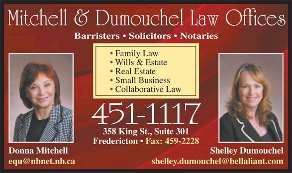 Mitchell and Dumouchel Law Offices (506-451-1117) - Display Ad - Mitchell & Dumouchel Law Offices Barristers   Solicitors   Notaries Family Law Wills & Estate Real Estate Small Business Collaborative Law 358 King St., Suite 301 Fredericton   Fax: 459-2228 Donna Mitchell Shelley Dumouchel equ@nbnet.nb.ca shelley.dumouchel@bellaliant.com