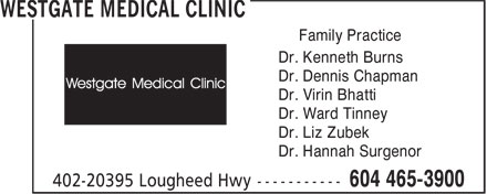 Westgate Medical Clinic (604-465-3900) - Display Ad - Family Practice Dr. Kenneth Burns Dr. Dennis Chapman Dr. Virin Bhatti Dr. Ward Tinney Dr. Liz Zubek Dr. Hannah Surgenor