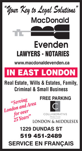 MacDonald Evenden (519-451-2489) - Annonce illustrée======= - Your Key to Legal Solutions LAWYERS - NOTARIES www.macdonaldevenden.ca Real Estate, Wills & Estates, Family, Criminal & Small Business FREE PARKING Serving London and Areafor over COLLABORATIVE PRACTICE 25 Years 1229 DUNDAS ST 519 451-2489 SERVICE EN FRANÇAIS Your Key to Legal Solutions LAWYERS - NOTARIES www.macdonaldevenden.ca Real Estate, Wills & Estates, Family, Criminal & Small Business FREE PARKING Serving London and Areafor over COLLABORATIVE PRACTICE 25 Years 1229 DUNDAS ST 519 451-2489 SERVICE EN FRANÇAIS