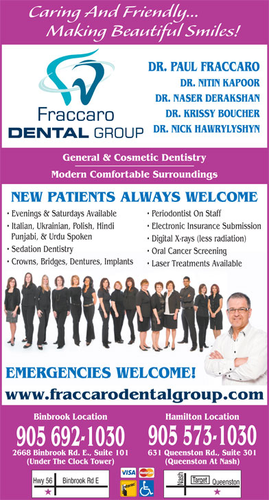 Fraccaro Dental Group (905-573-1030) - Display Ad - Caring And Friendly... Making Beautiful Smiles! DR. PAUL FRACCARO DR. NITIN KAPOOR DR. NASER DERAKSHAN DR. KRISSY BOUCHER DR. NICK HAWRYLYSHYN General & Cosmetic Dentistry Modern Comfortable Surroundings NEW PATIENTS ALWAYS WELCOME Periodontist On Staff Italian, Ukrainian, Polish, Hindi Electronic Insurance Submission Punjabi, & Urdu Spoken Digital X-rays (less radiation) Sedation Dentistry Oral Cancer Screening Crowns, Bridges, Dentures, Implants Laser Treatments Available EMERGENCIES WELCOME! www.fraccarodentalgroup.com Binbrook Location Hamilton Location 905 573-1030 905 692-1030 631 Queenston Rd., Suite 3012668 Binbrook Rd. E., Suite 101 (Queenston At Nash)(Under The Clock Tower) Target Binbrook Rd EHwy 56 Nash Queenston Evenings & Saturdays Available