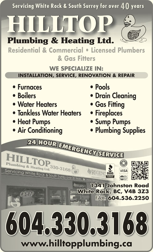 Hilltop Plumbing & Heating Ltd (604-536-5545) - Display Ad - Servicing White Rock & South Surrey for over yearsServicing White Rock & South Surrey for over years 4040 HILLTOP Plumbing & Heating Ltd.Plumbing & Heating Ltd. Residential & Commercial   Licensed PlumbersResidential & Commercial   Licensed Plumbers & Gas Fitters WE SPECIALIZE IN: INSTALLATION, SERVICE, RENOVATION & REPAIRINSTALLATION, SERVICE, RENOVATION & REPAIR Furnaces Pools Boilers Drain Cleaning Water Heaters Gas Fitting Tankless Water Heaters Fireplaces Heat Pumps Sump Pumps Air Conditioning Plumbing Supplies 24 HOUR EMERGENCY SERVICE R24 OURMRG GGNCY YYSROVR RV VC 1341 Johnston Roadston hnJo1 134 White Rock, BC, V4B 3Z3, V4BCk, BWhite Roc FAX: 604.536.2250 FAX:536.604. 2 604.330.3168 www.hilltopplumbing.cawww.hilltopplumbing.ca