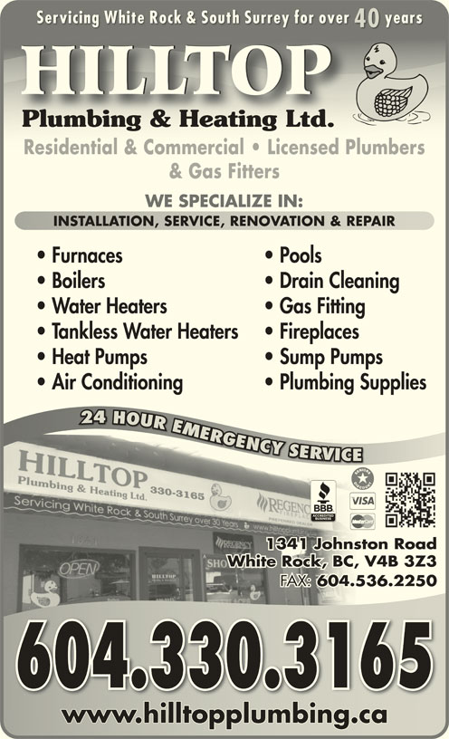 Hilltop Plumbing & Heating Ltd (604-536-5545) - Display Ad - GGNCY YYSROVR RV VC 330-3165 1341 Johnston Roadston hnJo1 134 White Rock, BC, V4B 3Z3, V4BCk, BWhite Roc FAX: 604.536.2250 FAX:536.604. 2 604.330.3165 www.hilltopplumbing.cawww.hilltopplumbing.ca R24 OURMRG INSTALLATION, SERVICE, RENOVATION & REPAIRINSTALLATION, SERVICE, RENOVATION & REPAIR Furnaces Pools Boilers Drain Cleaning Water Heaters Gas Fitting Tankless Water Heaters Fireplaces Heat Pumps Sump Pumps Air Conditioning Plumbing Supplies 24 HOUR EMERGENCY SERVICE Servicing White Rock & South Surrey for over yearsServicing White Rock & South Surrey for over years 4040 HILLTOP Plumbing & Heating Ltd.Plumbing & Heating Ltd. Residential & Commercial   Licensed PlumbersResidential & Commercial   Licensed Plumbers & Gas Fitters WE SPECIALIZE IN:
