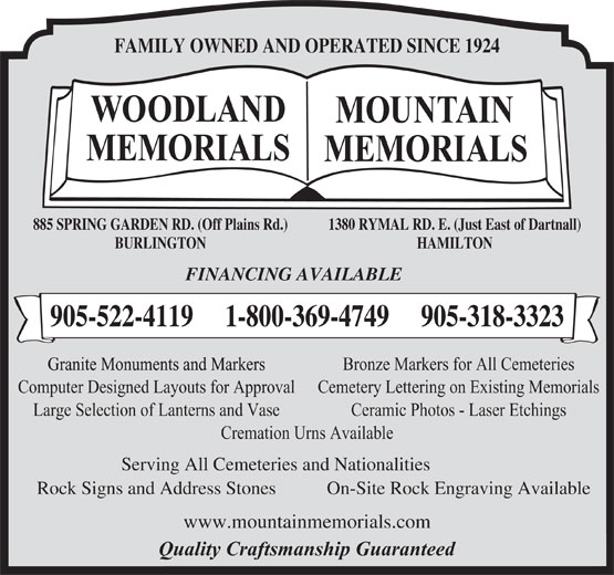 Woodland Memorials (905-522-4119) - Annonce illustrée======= - FAMILY OWNED AND OPERATED SINCE 1924 1380 RYMAL RD. E. (Just East of Dartnall)885 SPRING GARDEN RD. (Off Plains Rd.) HAMILTONBURLINGTON FINANCING AVAILABLE 905-522-4119     1-800-369-4749     905-318-3323 Bronze Markers for All Cemeteries Computer Designed Layouts for Approval Cemetery Lettering on Existing Memorials Large Selection of Lanterns and Vase Ceramic Photos - Laser Etchings Cremation Urns Available Serving All Cemeteries and Nationalities Rock Signs and Address Stones On-Site Rock Engraving Available www.mountainmemorials.com Quality Craftsmanship Guaranteed