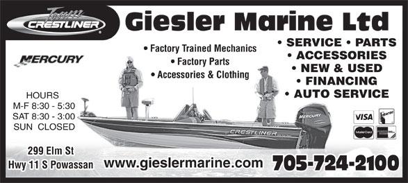 Giesler Marine Limited (705-724-2100) - Annonce illustrée======= - www.gieslermarine.com Hwy 11 S Powassan 705-724-2100 299 Elm St Giesler Marine Ltd SERVICE   PARTS Factory Trained Mechanics ACCESSORIES Factory Parts NEW & USED Accessories & Clothing FINANCING AUTO SERVICE HOURS M-F 8:30 - 5:30 SAT 8:30 - 3:00 SUN  CLOSED