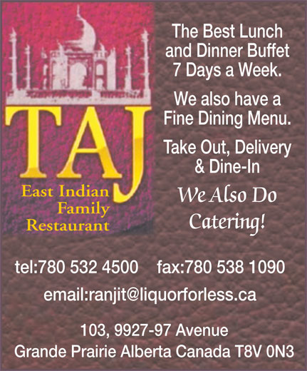Taj Grill & Bar (780-532-4500) - Annonce illustrée======= - The Best Lunch and Dinner Buffet 7 Days a Week. We also have a Fine Dining Menu. Take Out, Delivery & Dine-In East Indian We Also Do Family Catering! Restaurant tel:780 532 4500    fax:780 538 1090 103, 9927-97 Avenue Grande Prairie Alberta Canada T8V 0N3