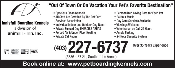 Innisfail Boarding Kennels (403-227-6737) - Annonce illustrée======= - Out Of Town Or On Vacation Your Pet s Favorite Destination Spacious Clean Kennels Personalized Loving Care for Each Pet All Staff Are Certified By The Pet Care 24 Hour Music Services Association Day Care Services Available Innisfail Boarding Kennels Individual Indoor and Outdoor Dog Runs Viewings Welcome a division of Private Fenced Dog EXERCISE AREAS Veterinarian on Call 24 Hours Forced Air & Under Floor Heating Ample Parking animall - Inn. Inc. Private Cat Room 24 Hour Security System Over 35 Years Experience (403) 227-6737 (5836 - 37 St., South of the Arena) Book online at:  www.petboardingkennels.com
