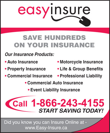 Easyinsure.ca (1-800-689-7697) - Display Ad - SAVE HUNDREDS ON YOUR INSURANCE Our Insurance Products: Motorcycle Insurance  Auto Insurance Life & Group Benefits  Property Insurance Professional Liability  Commercial Insurance Commercial Auto Insurance Event Liability Insurance START SAVING TODAY! Did you know you can Insure Online at - www.Easy-Insure.ca