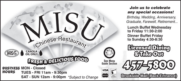 Misu Restaurant (506-457-5800) - Annonce illustrée======= - SAT - SUN 12am - 9:00pm *Subject to Change Join us to celebrate Join us to celebrate any special occasions!any special occasions! Birthday, Wedding, Anniversary, Graduate, Farewell, Retirement... Lunch Buffet Wednesday to Friday 11:30-2:00 Dinner Buffet Friday to Sunday 4:30-8:30 Licensed Dining CANOLA MSG OIL ONLY & Take Out See Menu Guide Section 457-5800 MON - Closed BUSINESS HOURS TUES - FRI 11am - 9:30pm Brookside Mall (Back Entrance)