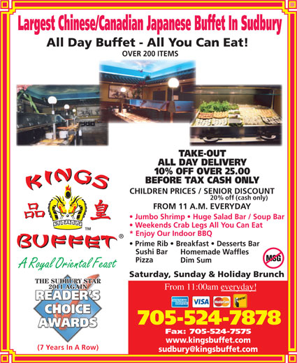 Kings Buffet-Sudbury (705-524-7878) - Display Ad - Largest Chinese/Canadian Japanese Buffet In Sudbury All Day Buffet - All You Can Eat! OVER 200 ITEMS TAKE-OUT ALL DAY DELIVERY 10% OFF OVER 25.00 BEFORE TAX CASH ONLY CHILDREN PRICES / SENIOR DISCOUNT 20% off (cash only) FROM 11 A.M. EVERYDAY Jumbo Shrimp   Huge Salad Bar / Soup Bar Weekends Crab Legs All You Can Eat * Enjoy Our Indoor BBQ Prime Rib   Breakfast   Desserts Bar Sushi Bar Homemade Waffles Pizza Dim Sum A Royal Oriental Feasty Saturday, Sunday & Holiday Brunch THE SUDBURY STAR 2011 AGAIN From 11:00am everyday! 705-524-7878 Fax: 705-524-7575 www.kingsbuffet.com (7 Years In A Row)