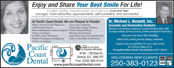 Pacific Coast Dental (250-383-0123) - Annonce illustrée======= - Enjoy and Share Your Best Smile For Life! A bright, healthy, beautiful smile can make you look and feel younger, more attractive, approachable, self-confident, and successful. Dr. Michael L. Bennett, Inc. At Pacific Coast Dental, We are Pleased to Provide: ($75 Value) #150 - 736 View St., ouglas lansha Victoria, B.C.  V8W 3Y7 WELCOMING NEW CLIENTS View St. Fax: (250) 383-0124 250-383-0123 www.pacificcoastdental.com Mild to Extreme Smile Makeovers Laser Gum Treatments Cosmetic and Restorative Dentistry All Porcelain Crowns Gentle High Quality Dentistry (Member of the American Academy of Cosmetic Dentistry since 1992, Minor Orthodontics (and invisalign )Tooth Coloured Fillings Las Vegas Institute (LVI Docs) training, Certified invisalign  Practitioner) Veneers & Bridges Mercury Free Dentistry In-Office Power Whitening Same Week Hygienist Appointments Modern Techniques & Equipment Calm, Comfortable Environment Crowns on Implants Explore the possibilities for your best smile Yates by calling today for a Complimentary Smile Consultation Enjoy and Share Your Best Smile For Life! A bright, healthy, beautiful smile can make you look and feel younger, more attractive, approachable, self-confident, and successful. Dr. Michael L. Bennett, Inc. At Pacific Coast Dental, We are Pleased to Provide: Mild to Extreme Smile Makeovers Laser Gum Treatments Cosmetic and Restorative Dentistry All Porcelain Crowns Gentle High Quality Dentistry (Member of the American Academy of Cosmetic Dentistry since 1992, Minor Orthodontics (and invisalign )Tooth Coloured Fillings Las Vegas Institute (LVI Docs) training, Certified invisalign  Practitioner) Veneers & Bridges Mercury Free Dentistry In-Office Power Whitening Same Week Hygienist Appointments Modern Techniques & Equipment Calm, Comfortable Environment Crowns on Implants Explore the possibilities for your best smile Yates by calling today for a Complimentary Smile Consultation ($75 Value) #150 - 736 View St., ouglas lansha Victoria, B.C.  V8W 3Y7 WELCOMING NEW CLIENTS View St. Fax: (250) 383-0124 250-383-0123 www.pacificcoastdental.com