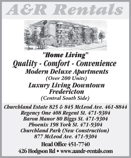 A&R Rentals (506-451-7740) - Display Ad - Home LivingH Quality - Comfort - Convenience Modern Deluxe Apartments (Over 200 Units) Luxury Living Downtown Fredericton (Central South Side) Regency One 408 Regent St. 471-9304 Baron Manor 80 Biggs St. 471-9304 Phoenix 198 York St. 471-9304 Churchland Park (New Construction) 877 McLeod Ave. 471-9304 Head Office 451-7740 426 Hodgson Rd   www.aandr-rentals.com Churchland Estate 825 & 845 McLeod Ave. 461-8844