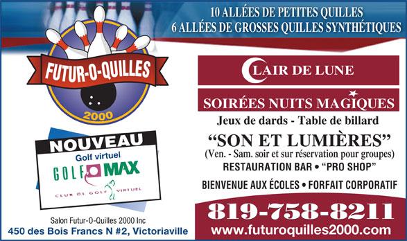 Salon Futur-O-Quilles 2000 (819-758-8211) - Annonce illustrée======= - 6 ALLÉES DE GROSSES QUILLES SYNTHÉTIQUES LAIR DE LUNE FUTUR-O-QUILLES SOIRÉES NUITS MAGIQUES 2000 10 ALLÉES DE PETITES QUILLES Jeux de dards - Table de billard NOUVEAU SON ET LUMIÈRES (Ven. - Sam. soir et sur réservation pour groupes) Golf virtuel RESTAURATION BAR    PRO SHOP BIENVENUE AUX ÉCOLES   FORFAIT CORPORATIF 819-758-8211 Salon Futur-O-Quilles 2000 Inc www.futuroquilles2000.com 450 des Bois Francs N #2, Victoriaville