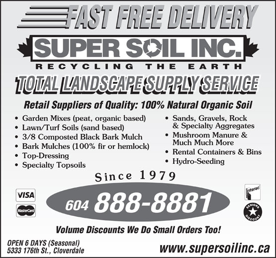 Super Soil Inc (604-888-8881) - Annonce illustrée======= - RECYCLING THE EARTH TOTAL LANDSCAPE SUPPLY SERVICE Retail Suppliers of Quality: 100% Natural Organic Soil Garden Mixes (peat, organic based) Sands, Gravels, Rock & Specialty Aggregates Lawn/Turf Soils (sand based) Mushroom Manure & 3/8 Composted Black Bark Mulch Much Much More Bark Mulches (100% fir or hemlock) Rental Containers & Bins Top-Dressing Hydro-Seeding Specialty Topsoils Since 1979 Since 1979 604 888-8881 Volume Discounts We Do Small Orders Too! OPEN 6 DAYS (Seasonal) www.supersoilinc.ca 5333 176th St., Cloverdale
