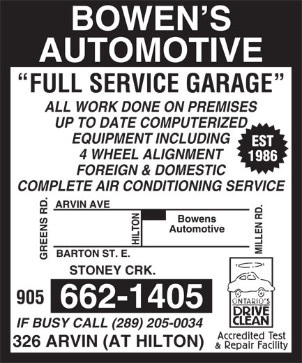 Bowen's Automotive Service (905-662-1405) - Display Ad - AUTOMOTIVE BOWEN S FULL SERVICE GARAGE ALL WORK DONE ON PREMISES UP TO DATE COMPUTERIZED EQUIPMENT INCLUDING EST 4 WHEEL ALIGNMENT 1986 FOREIGN & DOMESTIC COMPLETE AIR CONDITIONING SERVICE STONEY CRK. 905 662-1405 IF BUSY CALL (289) 205-0034 326 ARVIN (AT HILTON)