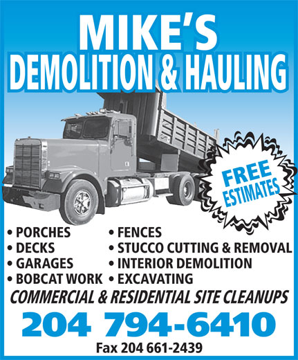Mike's Demolition and Hauling (204-794-6410) - Annonce illustrée======= - COMMERCIAL & RESIDENTIAL SITE CLEANUPS 204 794-6410 Fax 204 661-2439 MIKE S DEMOLITION & HAULING FREE ESTIMATES PORCHES FENCES DECKS STUCCO CUTTING & REMOVAL GARAGES INTERIOR DEMOLITION BOBCAT WORK  EXCAVATING