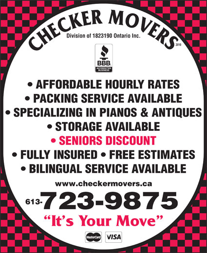 Checker Movers (613-723-9875) - Annonce illustrée======= - Division of 1823190 Ontario Inc. 2010 AFFORDABLE HOURLY RATES PACKING SERVICE AVAILABLE SPECIALIZING IN PIANOS & ANTIQUES STORAGE AVAILABLE SENIORS DISCOUNT FULLY INSURED   FREE ESTIMATES BILINGUAL SERVICE AVAILABLE www.checkermovers.ca 613- 723-9875 It s Your Move
