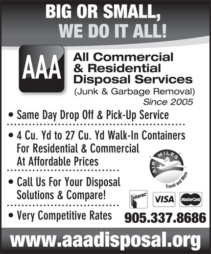 AAA All Commercial & Residential Disposal Services (905-337-8686) - Annonce illustrée======= - WE DO IT ALL! All Commercial & Residential AAA Disposal Services (Junk & Garbage Removal) Since 2005 Same Day Drop Off & Pick-Up Service 4 Cu. Yd to 27 Cu. Yd Walk-In Containers For Residential & Commercial At Affordable Prices Call Us For Your Disposal BIG OR SMALL, Solutions & Compare! Very Competitive Rates 905.337.8686 www.aaadisposal.org